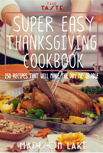 Super Easy Thanksgiving Cookbook: 250 Recipes that will make the day memorable by Madison Lake