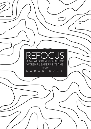 Refocus: A 52-Week Devotional For Worship Leaders & Teams by Aaron Bucy