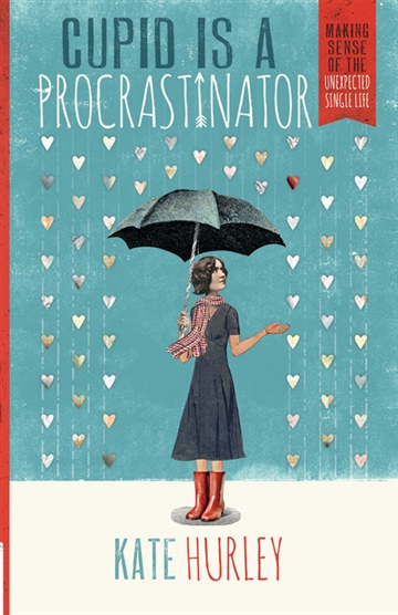 Kate Hurley : Cupid is a Procrastinator: Making Sense of the Unexpected Single Life (Selected Chapters)