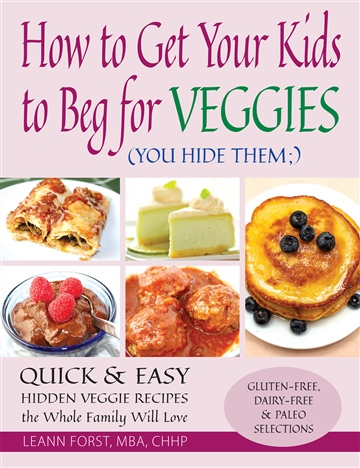 How to Get Your Kids to Beg for Veggies by Leann Forst. MBA. CHC