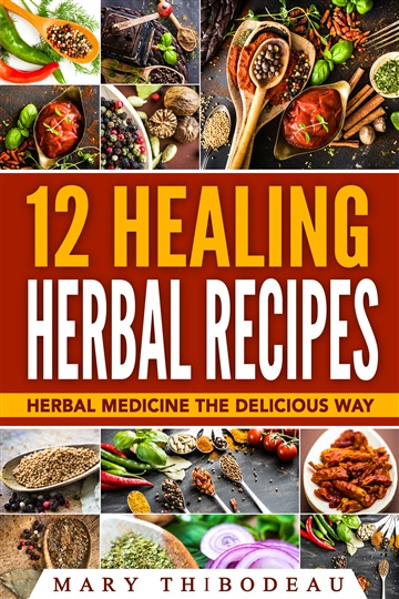 12 Healing Herbal Recipes: Herbal Medicine the Delicious Way by Mary Thibodeau