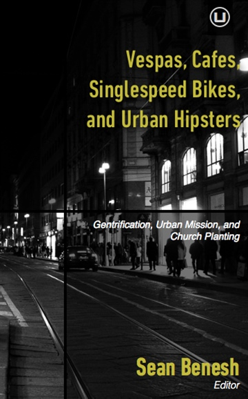 Sean Benesh : Vespas, Cafes, Singlespeed Bikes, and Urban Hipsters: Gentrification, Urban Mission, and Church Planting