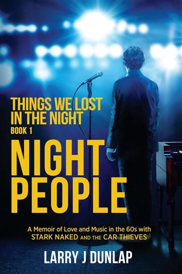 Larry Dunlap NIGHT PEOPLE, Book 1 - Things We Lost in the Night, a memoir of love and music in the 60s with Stark Naked and the Car Thieves