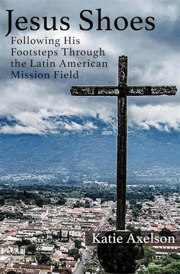 Jesus Shoes: Following His Footsteps Through the Latin American Mission Field by Katie Axelson