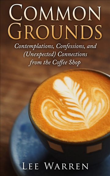 Lee Warren : Common Grounds: Contemplations, Confessions, and (Unexpected) Connections from the Coffee Shop