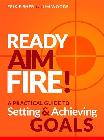 Ready Aim Fire! A Practical Guide To Setting And Achieving Goals