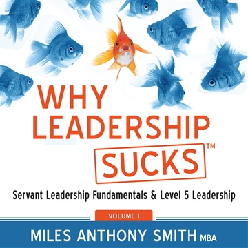 Miles Anthony Smith : Why Leadership Sucks™ Volume 1: Servant Leadership Fundamentals and Level 5 Leadership