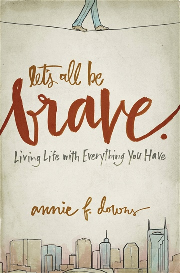 Let's All Be Brave (Excerpt) by Annie F. Downs