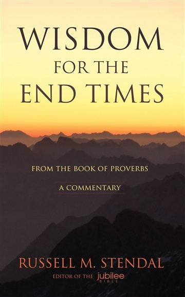 Russell M. Stendal : Wisdom for the End Times: From the Book of Proverbs – A Commentary