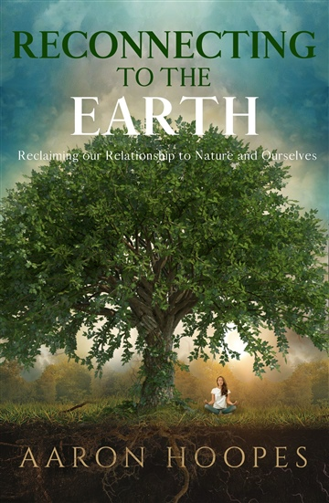 Reconnecting to the Earth: Reclaiming Our Relationship to Nature and Ourselves by Aaron Hoopes