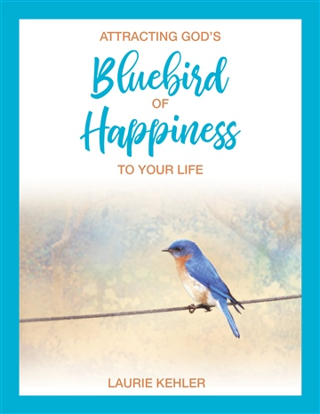 Attracting God's Bluebird of Happiness To Your Life by Laurie Kehler