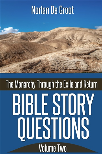 Bible Story Questions Volume Two: The Monarchy Through the Exile and Return by Norlan De Groot