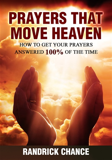 Randrick Chance : Prayers That Move Heaven: How to Get Your Prayers Answered 100% of The Time (Spiritual Principles for Successful Living Book 3)