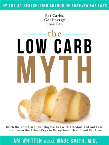 The Low Carb Myth: Free Yourself from Carb Myths, and Discover the Secret Keys That Really Determine Your Health and Fat Loss Destiny by Ari Whitten