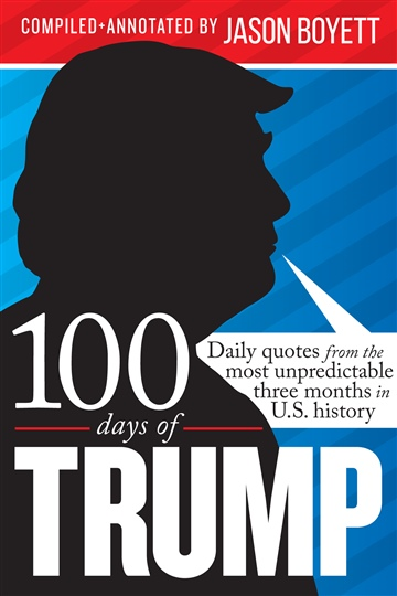 100 Days of Trump: Daily quotes from the most unpredictable three months in U.S. history by Jason Boyett
