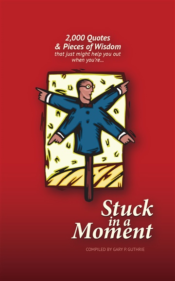 Stuck in a Moment - 2,000 Quotes & Pieces of Wisdom by Gary P. Guthrie