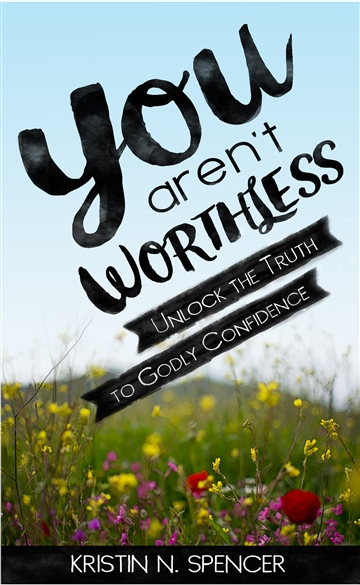 Kristin N. Spencer : You Aren't Worthless: Unlock the Truth to Godly Confidence
