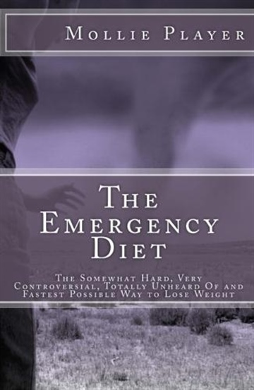 Mollie Player : The Emergency Diet: The Somewhat Hard, Very Controversial, Totally Unheard Of and Fastest Possible Way to Lose Weight