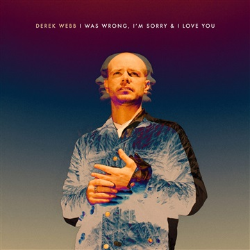 I Was Wrong, I'm Sorry & I Love You by Derek Webb