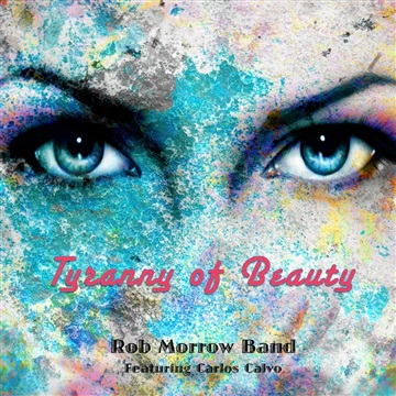 Tyranny of Beauty (Featuring Carlos Calvo) by Rob Morrow Band