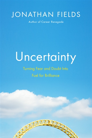 Uncertainty: Turning Fear and Doubt Into Fuel for Brilliance (Excerpt) by Jonathan Fields