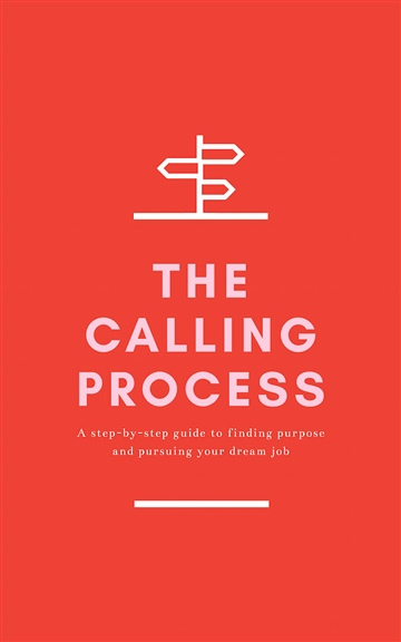 The Calling Process: A Step-by-Step Guide to Finding Purpose and Pursuing Your Dream Job by Dan Cumberland