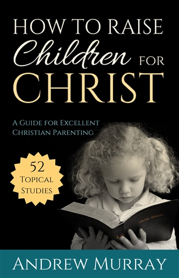 Andrew Murray : How to Raise Children for Christ (Updated Edition)