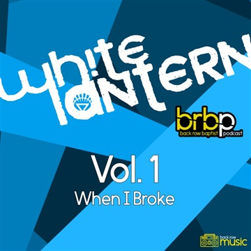 Back Row Baptist : White Lantern (on BRBP) - Vol. 1: When I Broke