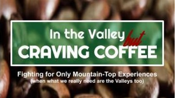 In the Valley but Craving Coffee: Fighting for Only Mountain-Top Experiences (when what we really need are the Valleys too)