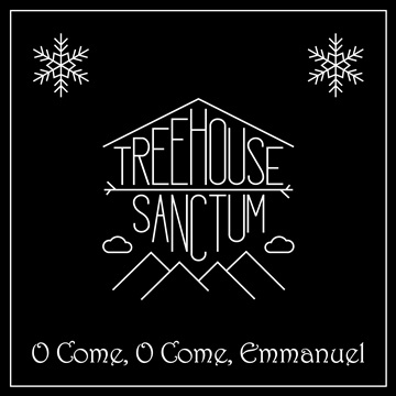 Treehouse Sanctum : O Come, O Come, Emmanuel