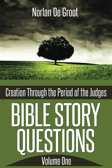 Norlan De Groot : Bible Story Questions Volume One: Creation Through the Period of the Judges