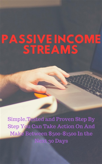 Passive Income Streams:Simple,Tested and Proven Step By Step You Can Take Action On And Make Between $500-$1500 In the Next 30 Days