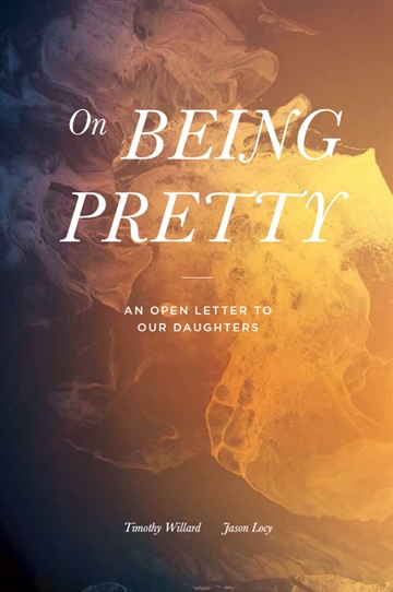 Timothy Willard & Jason Locy : On Being Pretty: An Open Letter to our Daughters