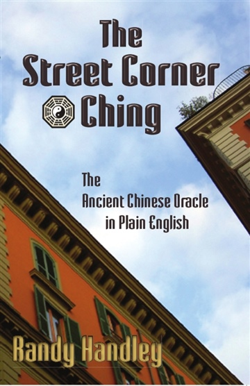 Randy Handley : The Street Corner Ching: The Ancient Chinese Oracle in Plain English