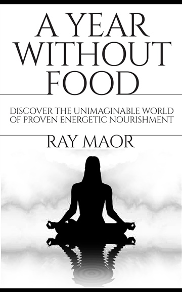 Ray Maor : A year without food - Discover the Unimaginable World of Proven Energetic Nourishment
