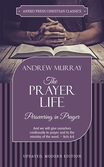 The Prayer Life: Persevering in Prayer by Andrew Murray