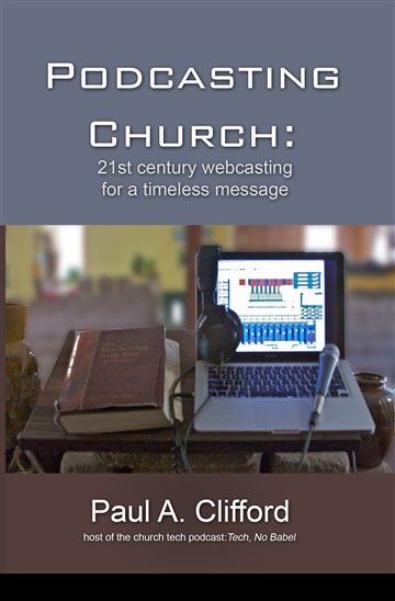 Podcasting Church: 21st century webcasting for a timeless message by Paul Alan Clifford