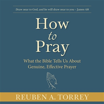 Reuben A. Torrey : How to Pray: What the Bible Tells Us About Genuine, Effective Prayer
