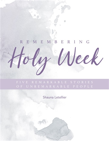 Shauna Letellier : Remembering Holy Week: Five Remarkable Stories of Unremarkable People