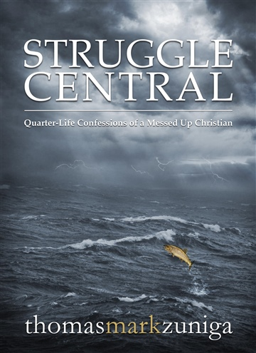 Struggle Central: Quarter-Life Confessions of a Messed Up Christian by Thomas Mark Zuniga