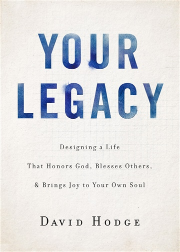 Your Legacy: Designing a Life That Honors God, Blesses Others, and Brings Joy to Your Own Soul