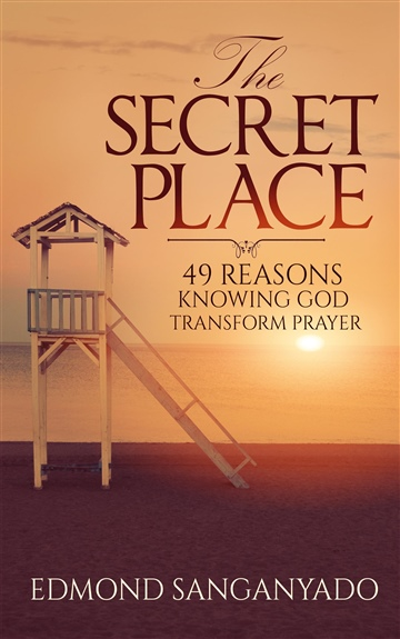 Edmond Sanganyado : The Secret Place: 49 Reasons Knowing God Transform Prayer- A Sampler