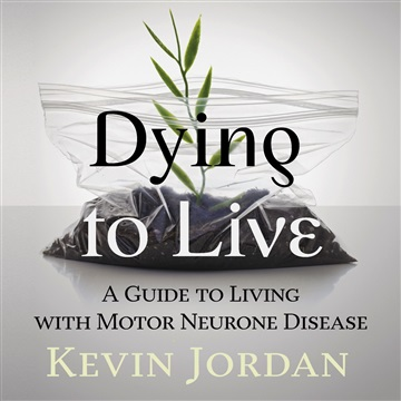 Dying to Live: A Guide to Living with Motor Neurone Disease by Kevin Jordan