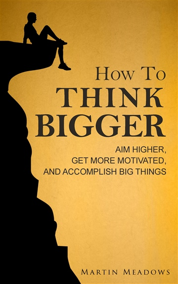 How to Think Bigger: Aim Higher, Get More Motivated, and Accomplish Big Things by Martin Meadows