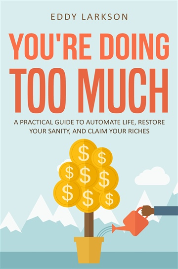 You're Doing Too Much: A Practical Guide to Automate Life, Restore Your Sanity, and Claim Your Riches by Eddy Larkson