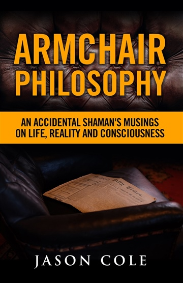 Armchair Philosophy: An Accidental Shaman's Musings on Life, Reality and Consciousness by Jason Cole