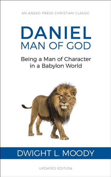 Dwight L. Moody : Daniel, Man of God: Being a Man of Character in a Babylon World