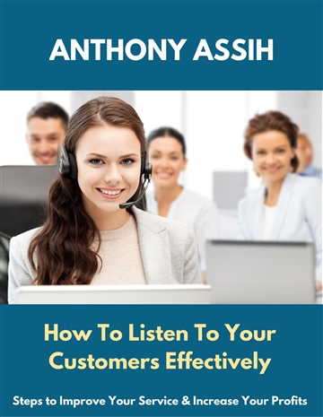 How To Listen To Your Customers Effectively; steps to improve your service & increase your profits by Anthony Assih