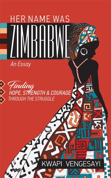 Kwapi Vengesayi Her Name Was Zimbabwe: Finding Hope, Strength, and Courage through the Struggle