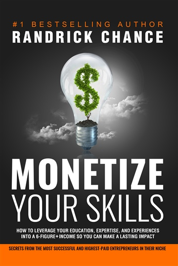 Randrick Chance : Monetize Your Skills: How to Leverage Your Education, Expertise, and Experiences Into a 6-Figure+ Income